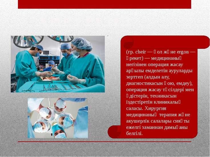 ХИРУРГИЯ (гр. cheіr — қол және ergon — әрекет) — медицинаның негізінен операц...