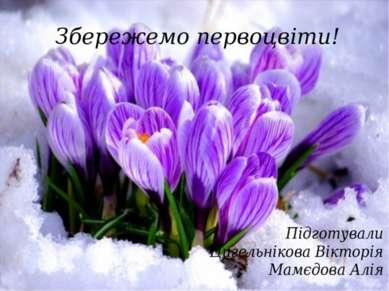 Збережемо первоцвіти! Підготували Цигельнікова Вікторія Мамєдова Алія