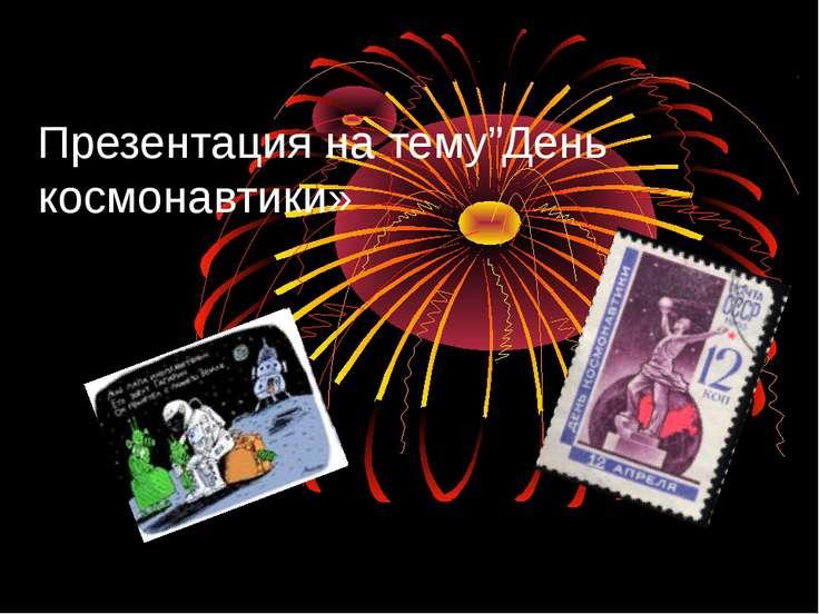"""Презентация на тему""""День космонавтики»"""