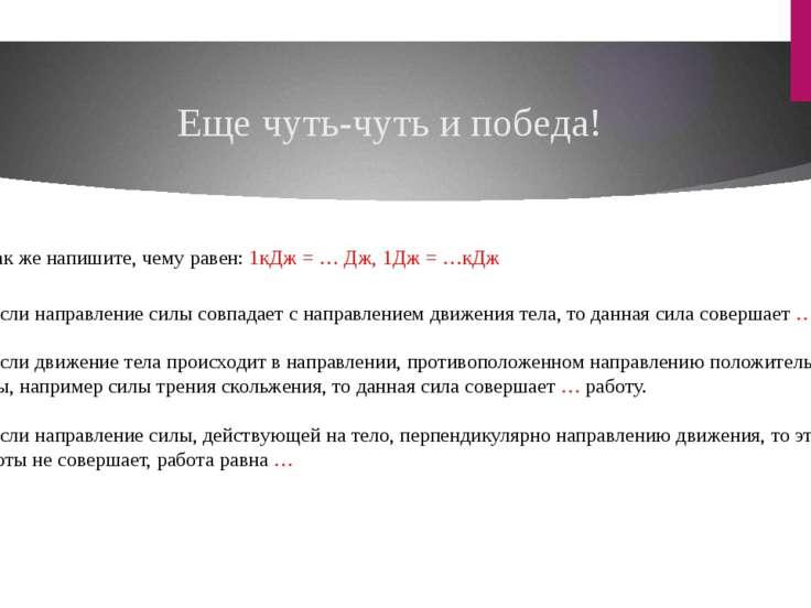 Еще чуть-чуть и победа! 4)Так же напишите, чему равен: 1кДж = … Дж, 1Дж = …кД...