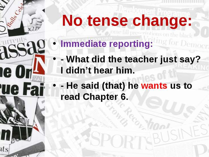No tense change: Immediate reporting: - What did the teacher just say? I didn...
