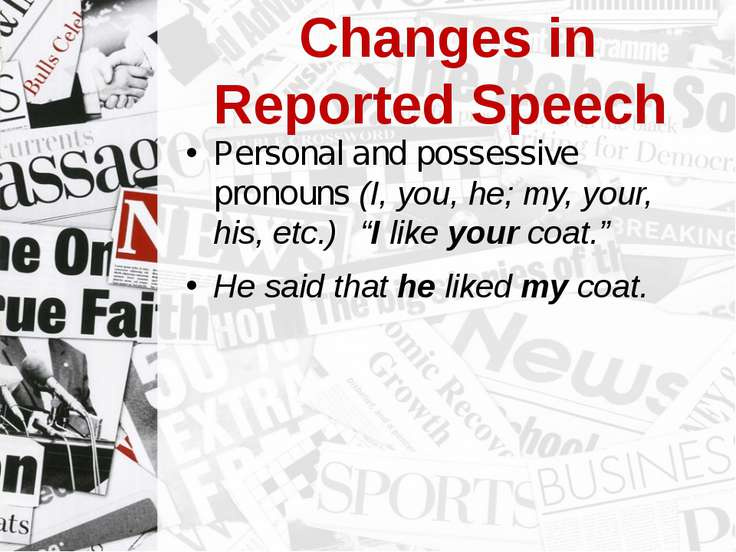 Changes in Reported Speech Personal and possessive pronouns (I, you, he; my, ...