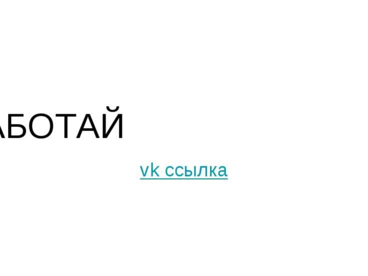 РАБОТАЙ vk ссылка