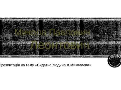 Микола Павлович Леонтович Презентація на тему «Видатна людина м.Миколаєва» ht...