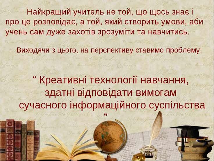 Найкращий учитель не той, що щось знає і про це розповідає, а той, який створ...