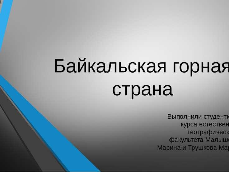 Байкальская горная страна Выполнили студентки 4 курса естественно-географичес...