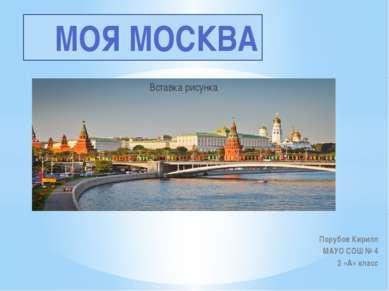 Порубов Кирилл МАУО СОШ № 4 2 «А» класс МОЯ МОСКВА