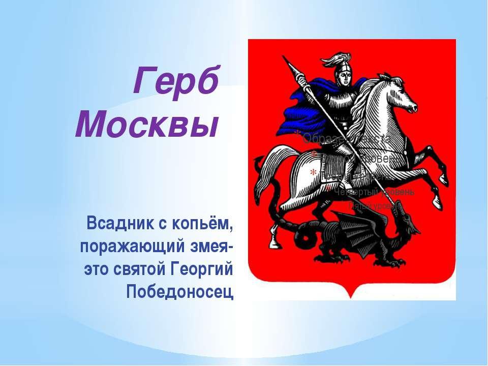 Герб Москвы Всадник с копьём, поражающий змея- это святой Георгий Победоносец