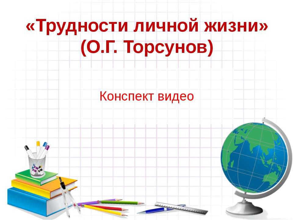 «Трудности личной жизни» (О.Г. Торсунов) Конспект видео