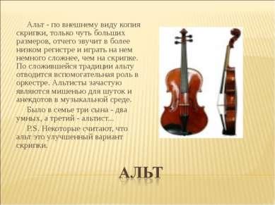 Альт - по внешнему виду копия скрипки, только чуть больших размеров, отчего з...