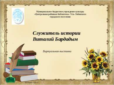Служитель истории Виталий Бардадым Муниципальное бюджетное учреждение культур...