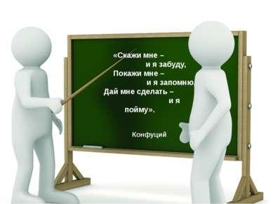 «Скажи мне – и я забуду, Покажи мне – и я запомню, Дай мне сделать – и я пойм...