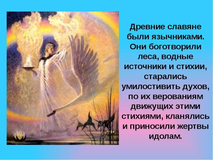 Древние славяне были язычниками. Они боготворили леса, водные источники и сти...