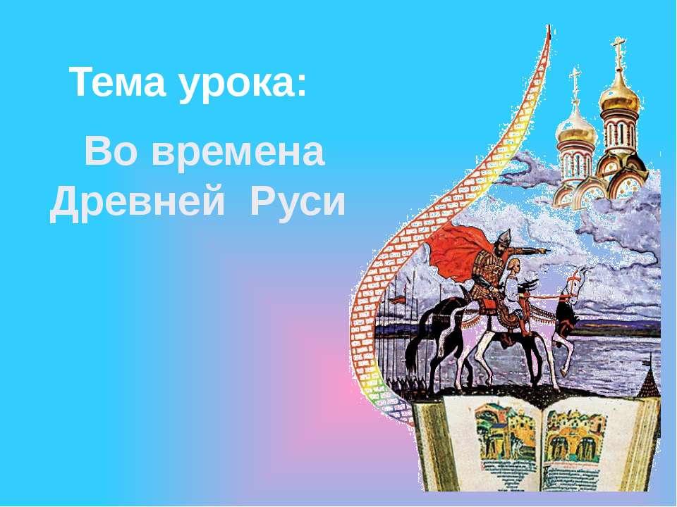 Во времена Древней Руси Тема урока: