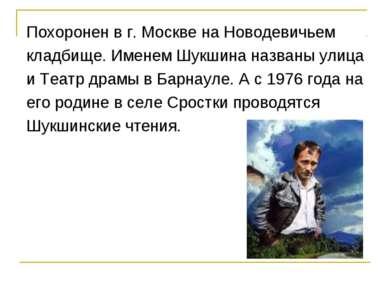 Похоронен в г. Москве на Новодевичьем кладбище. Именем Шукшина названы улица ...