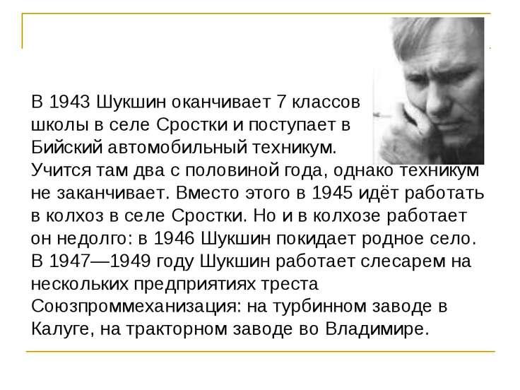 В 1943 Шукшин оканчивает 7 классов школы в селе Сростки и поступает в Бийский...