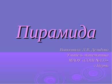 Пирамида Выполнила: Л.В. Делидова Учитель математики МАОУ «СОШ №133» г.Пермь