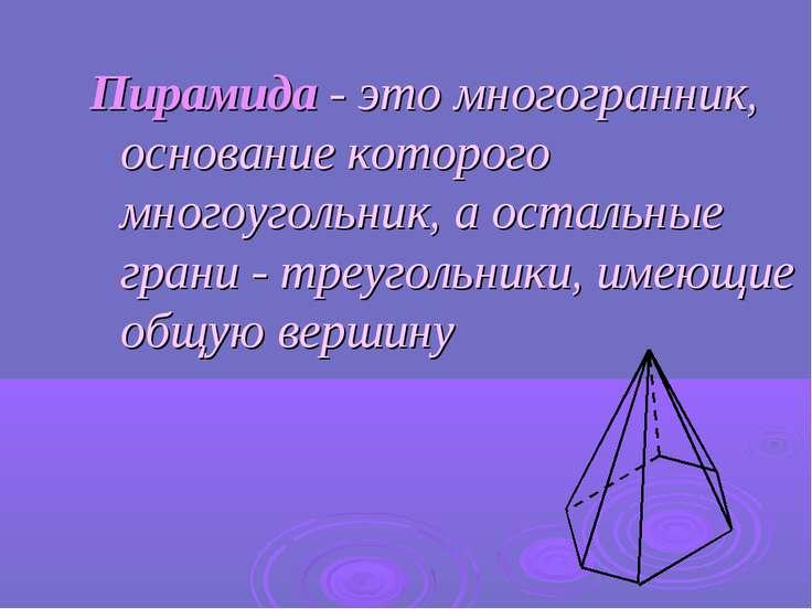 Пирамида - это многогранник, основание которого многоугольник, а остальные гр...