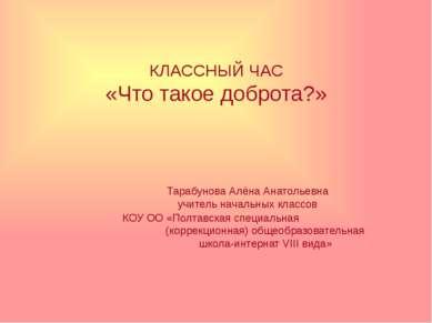 КЛАССНЫЙ ЧАС «Что такое доброта?» Тарабунова Алёна Анатольевна учитель началь...