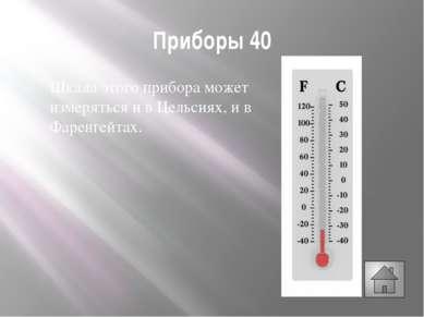 Приборы 40 Шкала этого прибора может измеряться и в Цельсиях, и в Фаренгейтах.