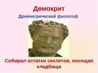 Демокрит Собирал остатки скелетов, посещая кладбища Древнегреческий философ