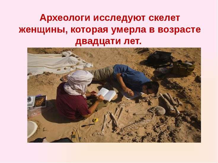 Археологи исследуют скелет женщины, которая умерла в возрасте двадцати лет.
