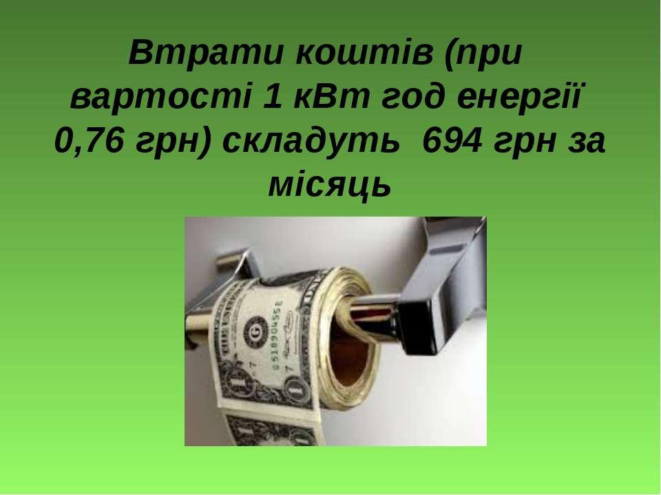 Втрати коштів (при вартості 1 кВт год енергії 0,76 грн) складуть 694 грн за м...
