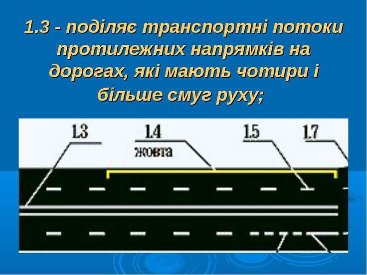 1.3 - поділяє транспортні потоки протилежних напрямків на дорогах, які мають ...