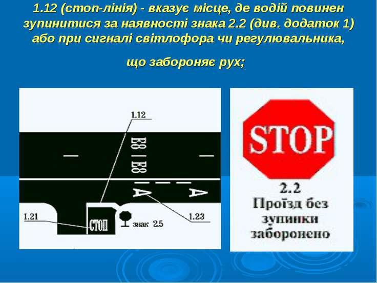 1.12 (стоп-лінія) - вказує місце, де водій повинен зупинитися за наявності зн...