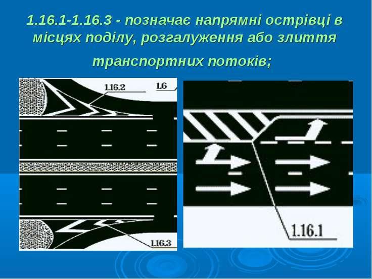1.16.1-1.16.3 - позначає напрямні острівці в місцях поділу, розгалуження або ...