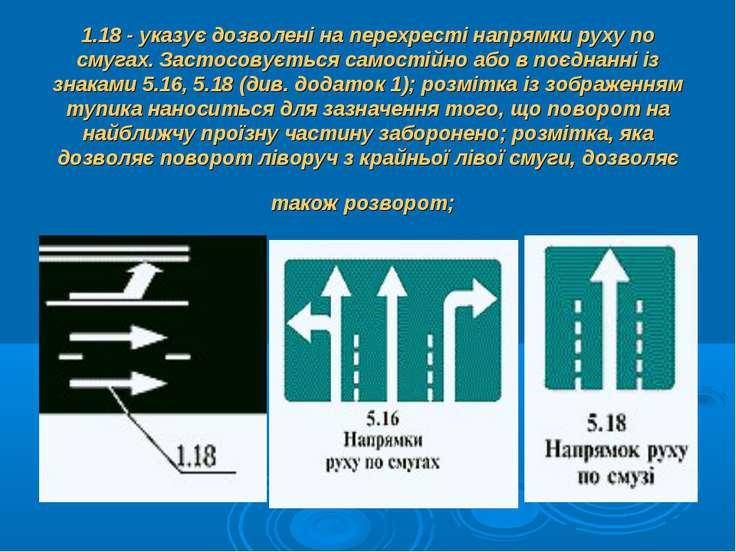 1.18 - указує дозволені на перехресті напрямки руху по смугах. Застосовується...
