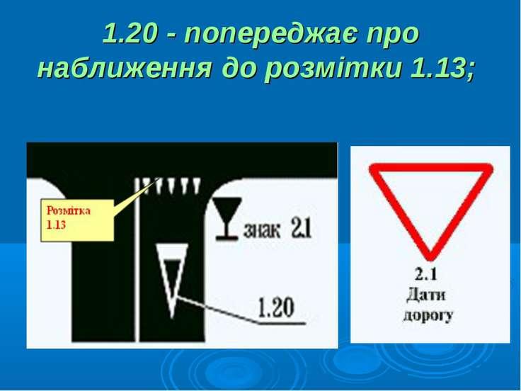 1.20 - попереджає про наближення до розмітки 1.13;