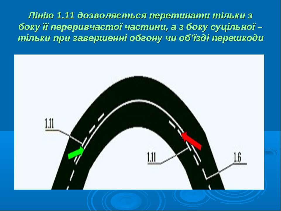 Лінію 1.11 дозволяється перетинати тільки з боку її переривчастої частини, а ...