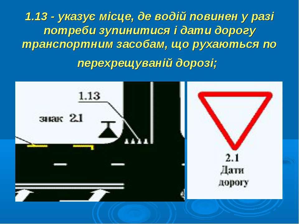 1.13 - указує місце, де водій повинен у разі потреби зупинитися і дати дорогу...