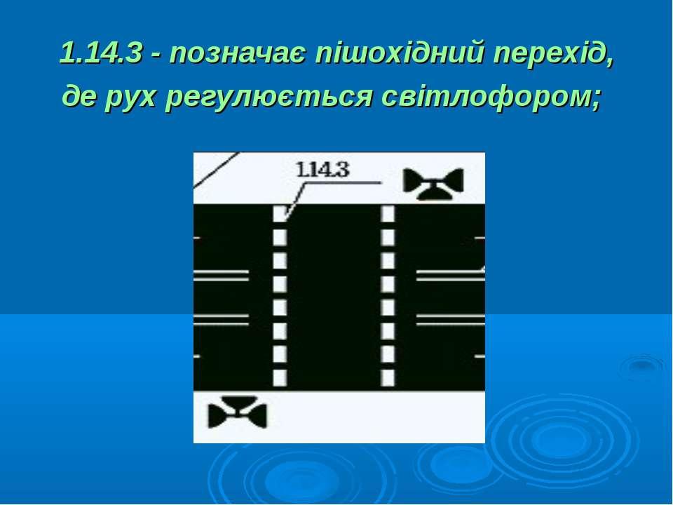 1.14.3 - позначає пішохідний перехід, де рух регулюється світлофором;