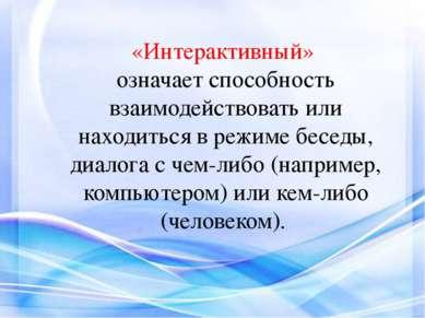 «Интерактивный» означает способность взаимодействовать или находиться в режим...