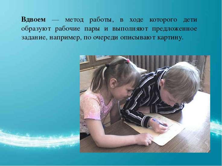 Вдвоем — метод работы, в ходе которого дети образуют рабочие пары и выполняют...