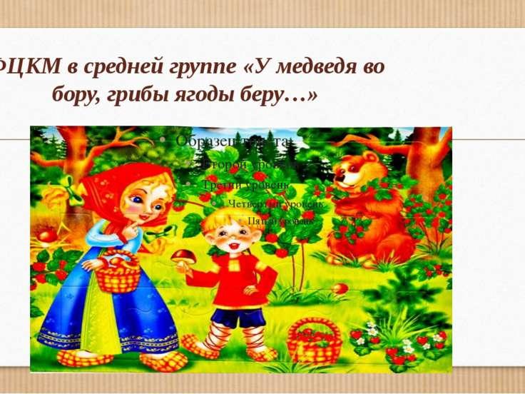 ФЦКМ в средней группе «У медведя во бору, грибы ягоды беру…»