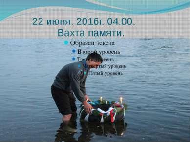 22 июня. 2016г. 04:00. Вахта памяти.