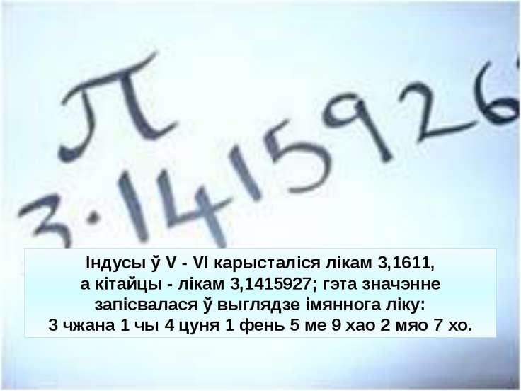 Індусы ў V - VI карысталіся лікам 3,1611, а кітайцы - лікам 3,1415927; гэта з...
