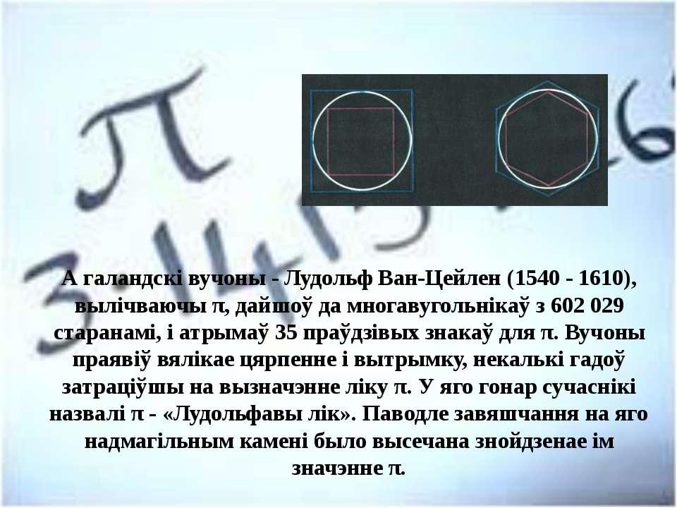 А галандскі вучоны - Лудольф Ван-Цейлен (1540 - 1610), вылічваючы π, дайшоў д...