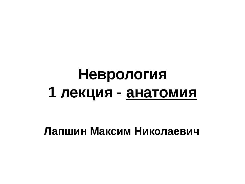 Неврология 1 лекция - анатомия Лапшин Максим Николаевич