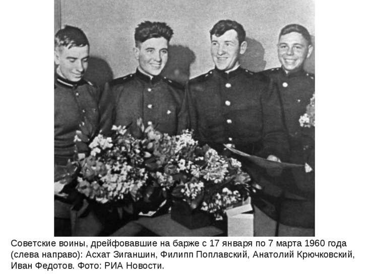 Советские воины, дрейфовавшие на барже с 17 января по 7 марта 1960 года (слев...