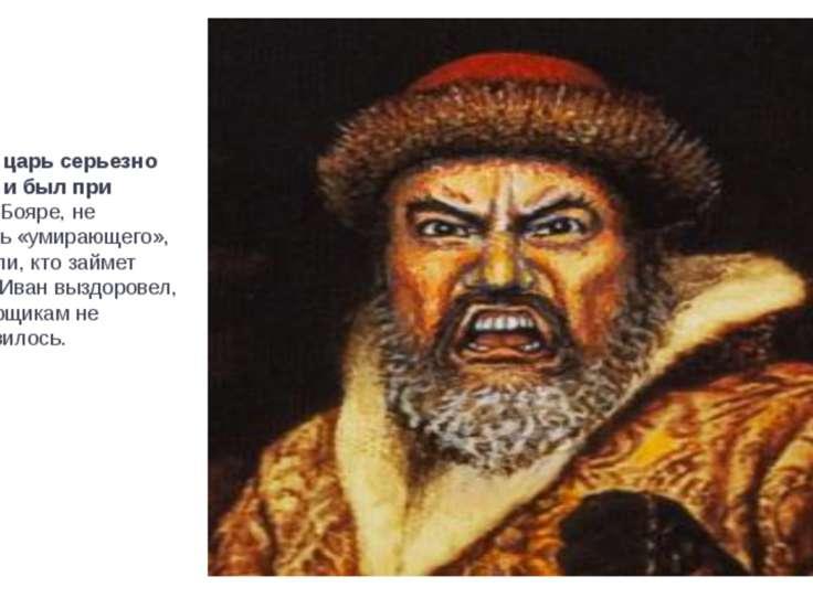 В 20 лет царь серьезно заболел и был при смерти. Бояре, не стесняясь «умирающ...