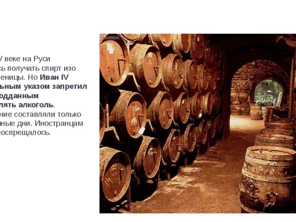 Еще в XV веке на Руси научились получать спирт изо ржи и пшеницы. Но Иван IV ...