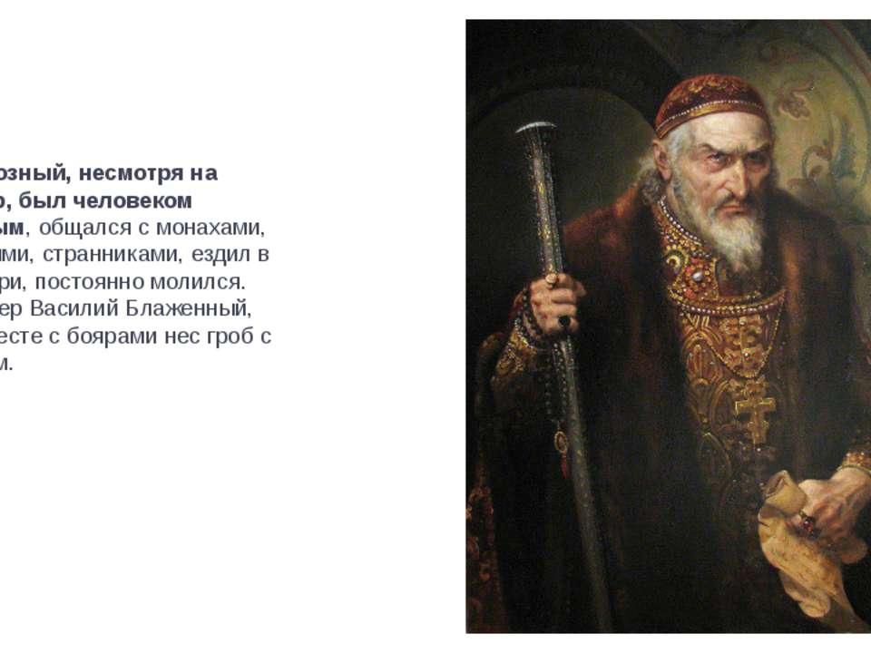Иван Грозный, несмотря на характер, был человеком набожным, общался с монахам...