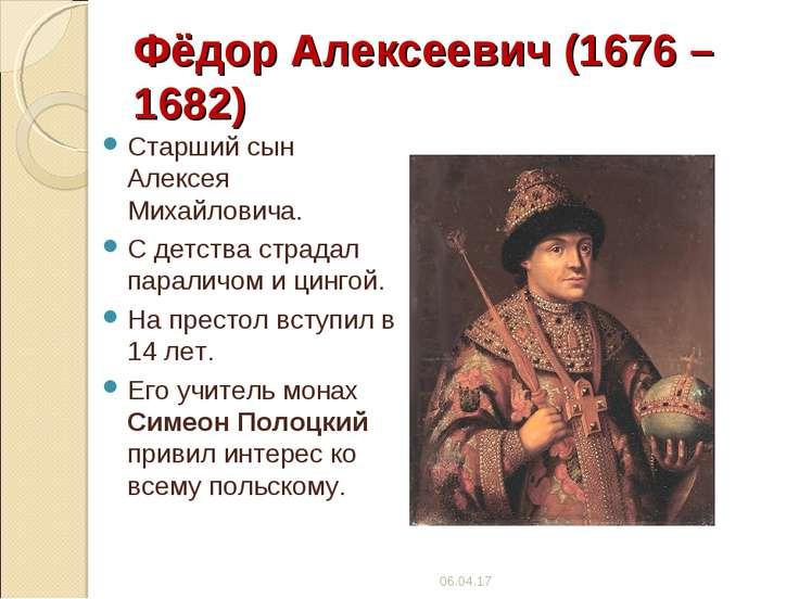 Фёдор Алексеевич (1676 – 1682) Старший сын Алексея Михайловича. С детства стр...