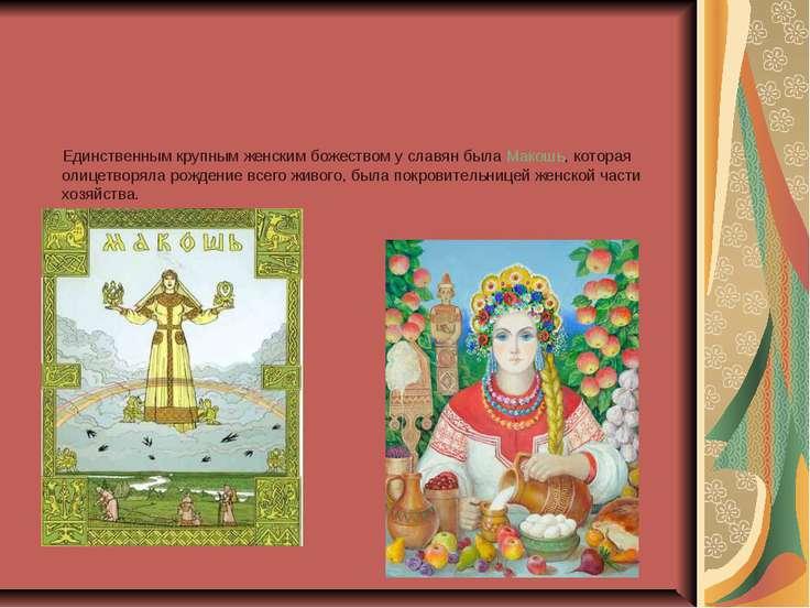 Единственным крупным женским божеством у славян была Макошь, которая олицетво...