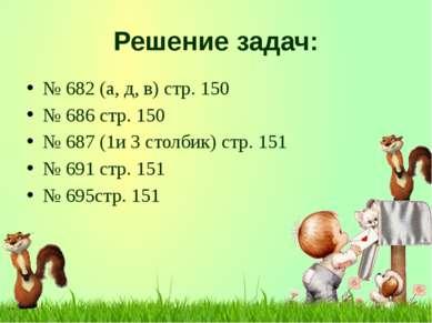 Решение задач: № 682 (а, д, в) стр. 150 № 686 стр. 150 № 687 (1и 3 столбик) с...