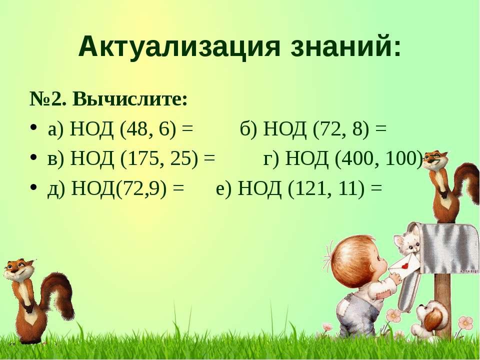 Актуализация знаний: №2. Вычислите: а) НОД (48, 6) = б) НОД (72, 8) = в) НОД ...
